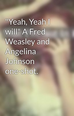"""Yeah, Yeah I will"" A Fred Weasley and Angelina Johnson one-shot."