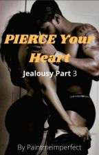Pierce Your Heart (Jealousy book 3)  by PaintMeImperfect