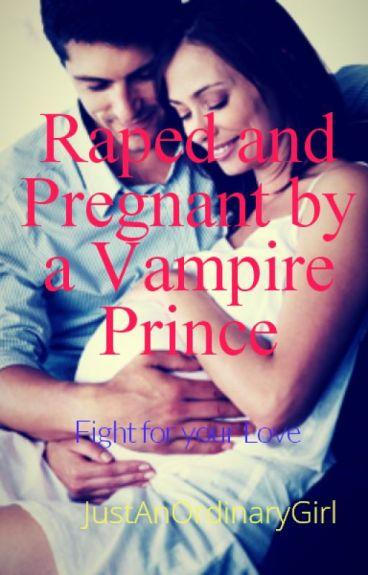 Raped and Got Pregnant By A Vampire Prince (#WattyAwards2016 // Wattys2016)