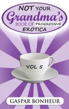 NOT Your Grandma's Book of Progressive Erotica: Vol 5 by GroganBoneyer