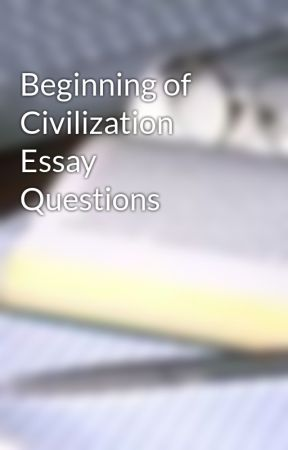 Beginning of Civilization Essay Questions by UpdateGone