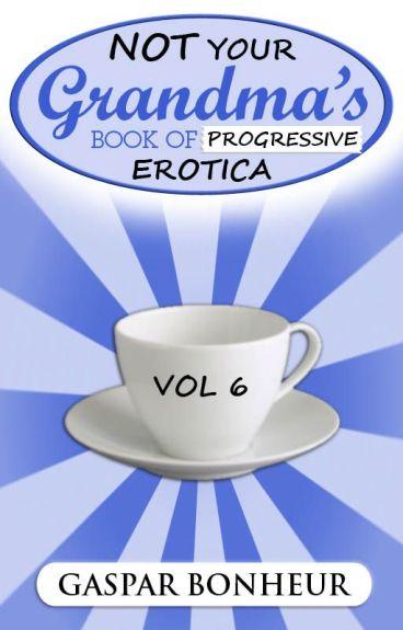 Not Your Grandmother's Book of Progressive Erotica: Volume 6