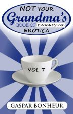 NOT Your Grandma's Book of Progressive Erotica: Vol 7 by GroganBoneyer