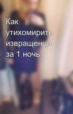 Как утихомирить извращенца за 1 ночь by Stasya_Xo