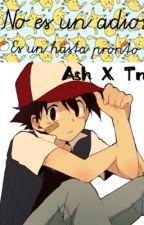 No es un adiós, es un hasta pronto ♥️||Ash Ketchum y Tn||❤️ 1° temporada by Akira_Hikari-Chan