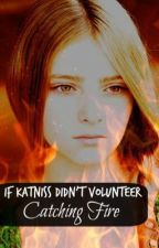 What if Katniss Didn't Volunteer: Catching Fire (completed) by HannahVorhees