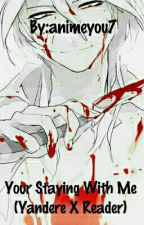 Your Staying With Me (Yandere X Reader) by animeyou7