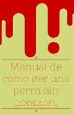 MANUAL DE COMO SER UNA PERRA SIN CORAZÓN by yagmxafp