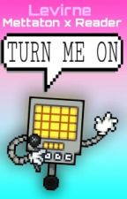 Turn Me On [Mettaton X Reader] by Levirne