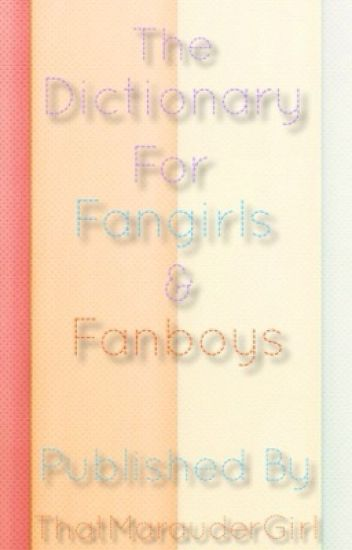 The Dictionary For Fangirls And Fanboys