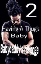 Having A Thug's Baby 2: Babydaddy's Revenge by Lonshayia_