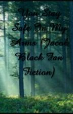 You Stay Safe In My Arms (Jacob Black Fan Fiction) by TheDreamGirl12