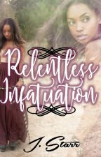 Relentless Infatuation •BWWM• ☆ON HOLD UNTIL FURTHER NOTICE☆ by ReaderWriterSleeper