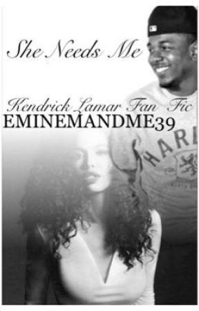 She Needs Me (Kendrick Lamar Fan Fic) by Eminemandme39