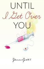 Until I Get Over You. by GlamourGirl65