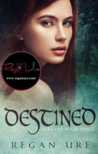 Destined - Forever #3 (Sample of published book) by ReganUre