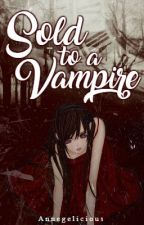 Sold To A Vampire || revising by AngeliciousKim