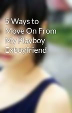 5 Ways to Move On From My Playboy Exboyfriend by chamchung