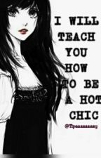 I Will Teach You How To Be A Hot Chic by Tipaaaaaaaay