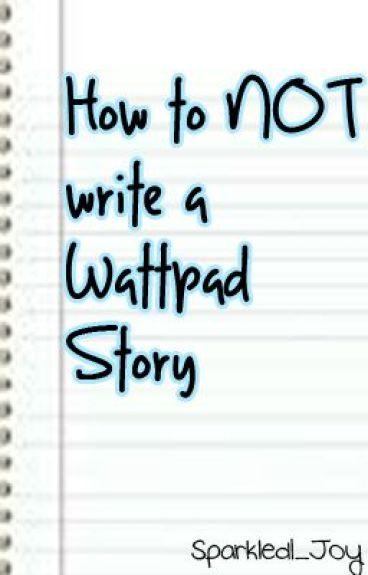 How NOT To Write A Wattpad Story by iDorKiEE
