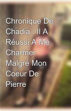 Chronique De Chadia : Il A Réussi A Me Charmer Malgré Mon Coeur De Pierre by LaChelha13