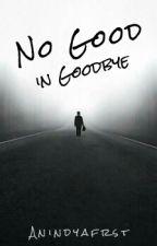 No Good In Goodbye by dizappear