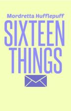 Sixteen Things ~ON HOLD~ by MordrettaHufflepuff