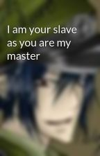 I am your slave as you are my master by Sai_ninja7