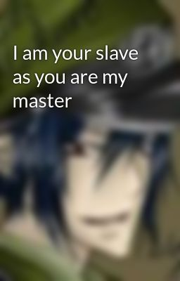 I am your slave as you are my master
