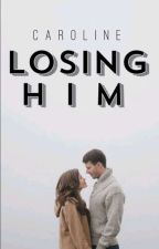 Losing Him by CarolineGrace410
