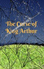 The Curse of King Arthur by BlackRoseofChaos