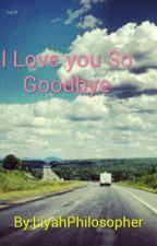 I Love you So Goodbye by LiyahPhilosopher