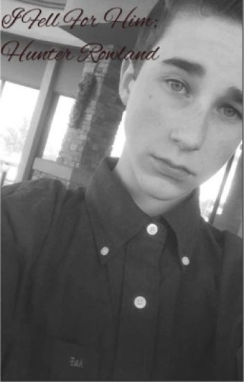 I fell for him; Hunter Rowland