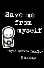 Save me from myself *Ryan Reeves fanfic* by 5dark5