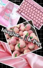 Imagine ... || K-Pop by -CrystalPrincess-