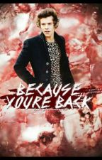 Because you're back→H.S. by harryisthxbxst