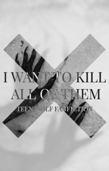 I want to kill all of them. (teen wolf fanfiction)