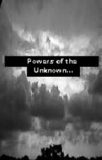 Powers of the Unknown (OnHold) by TruthBeTold2310