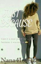 Just Because by Nana4Lyfe123