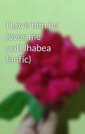 I Love him he loves me not(Jhabea fanfic) by PurpleBear28