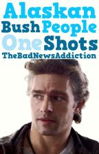 Alaskan Bush People One Shots (Requests Closed!) by TheBadNewsAddiction
