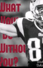 What Would I Do Without You? (A Rob Gronkowski Fanfic) by bryzzo4life