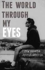 The World Through My Eyes [My Poem Collection] by JimmyDaWeirdo