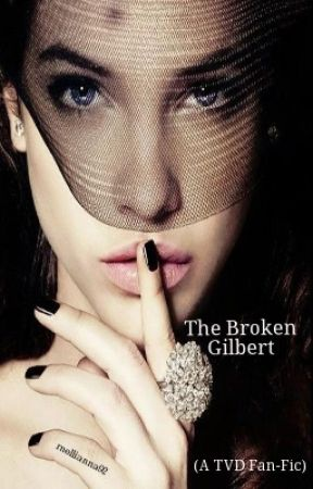 The Broken Gilbert...(A TVD FAN-FIC) •Under Editing• ON HOLD by Mellianna92