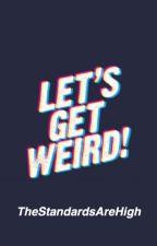 Let's Get Weird! by tanishaaaaaaaaa