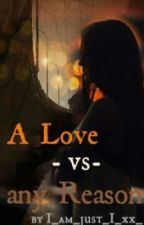 A love -vs.- any Reason (Zayn Malik FF) by I_am_just_I_xx_