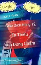 [Edit] [Kai + Yuan] Giao Dịch Hàng Tỷ, Tà Thiếu Xin Dùng Chậm. by Daukaiyuan
