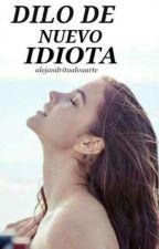 Dilo De Nuevo Idiota! (EDITANDO) by Alejandritaalvaarte