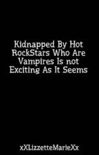 Kidnapped By Hot RockStars Who Are Vampires Is not Exciting As It Seems by Kieraloveeexo