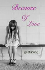 Because Of Love [SLOW UPDATE] by gestupang